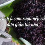2 cách ủ cơm rượu nếp cẩm đơn giản tại nhà